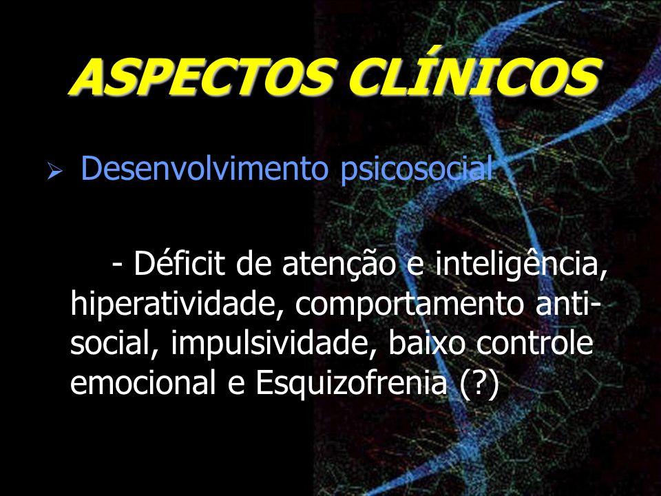 ASPECTOS CLÍNICOS Desenvolvimento psicosocial - Déficit de atenção e inteligência, hiperatividade, comportamento anti- social, impulsividade, baixo co