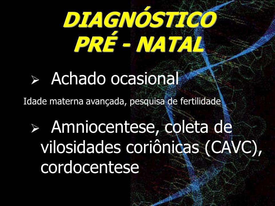 DIAGNÓSTICO PRÉ - NATAL Achado ocasional Amniocentese, coleta de vilosidades coriônicas (CAVC), cordocentese Idade materna avançada, pesquisa de ferti