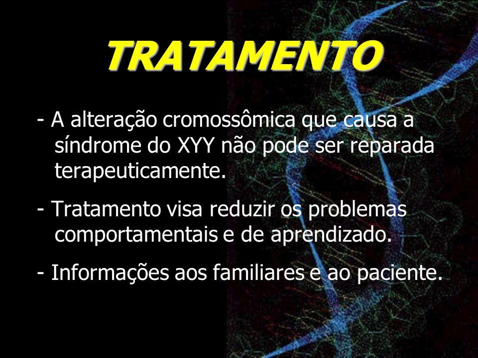 TRATAMENTO - A alteração cromossômica que causa a síndrome do XYY não pode ser reparada terapeuticamente. - Tratamento visa reduzir os problemas compo