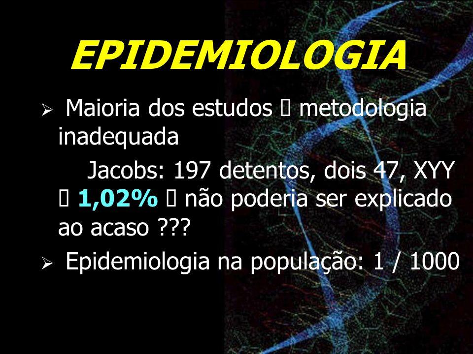 EPIDEMIOLOGIA Maioria dos estudos metodologia inadequada Jacobs: 197 detentos, dois 47, XYY 1,02% não poderia ser explicado ao acaso ??? Epidemiologia