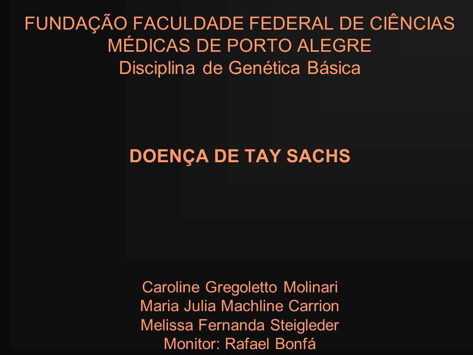 FUNDAÇÃO FACULDADE FEDERAL DE CIÊNCIAS MÉDICAS DE PORTO ALEGRE Disciplina de Genética Básica DOENÇA DE TAY SACHS Caroline Gregoletto Molinari Maria Ju