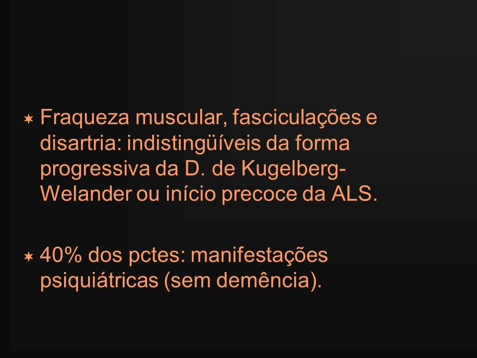 Fraqueza muscular, fasciculações e disartria: indistingüíveis da forma progressiva da D. de Kugelberg- Welander ou início precoce da ALS. 40% dos pcte