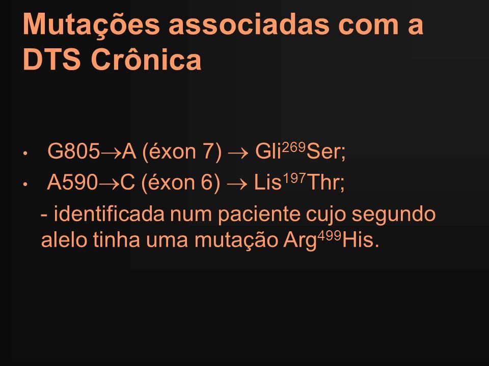 Mutações associadas com a DTS Crônica G805 A (éxon 7) Gli 269 Ser; A590 C (éxon 6) Lis 197 Thr; - identificada num paciente cujo segundo alelo tinha u