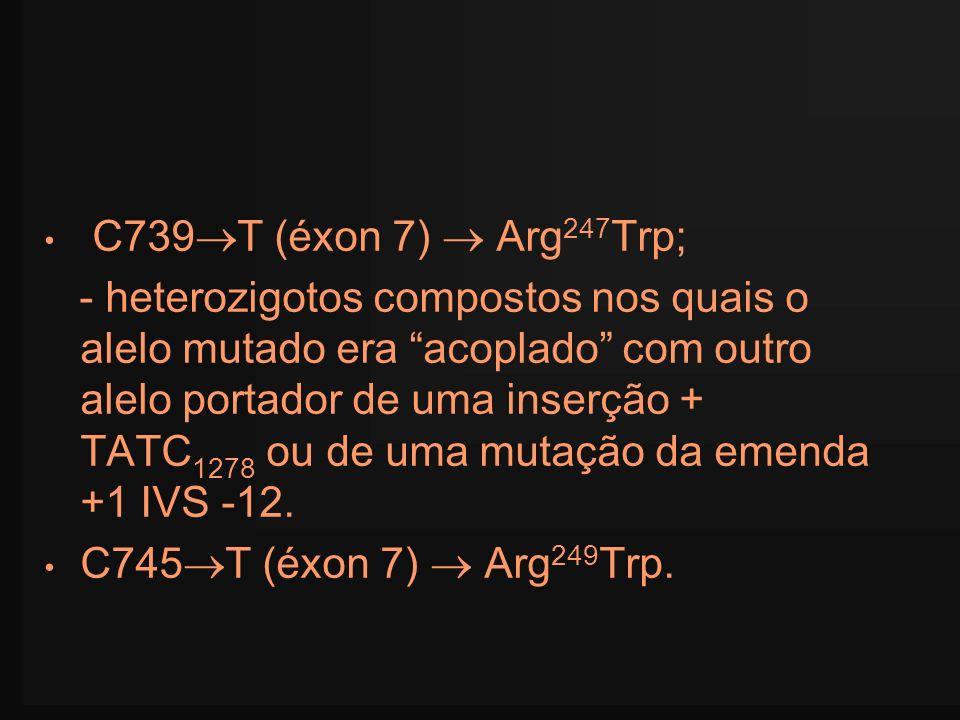 C739 T (éxon 7) Arg 247 Trp; - heterozigotos compostos nos quais o alelo mutado era acoplado com outro alelo portador de uma inserção + TATC 1278 ou d