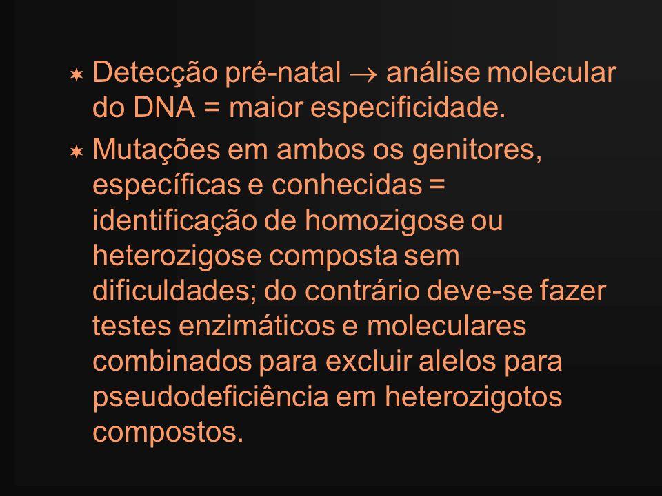 Detecção pré-natal análise molecular do DNA = maior especificidade. Mutações em ambos os genitores, específicas e conhecidas = identificação de homozi