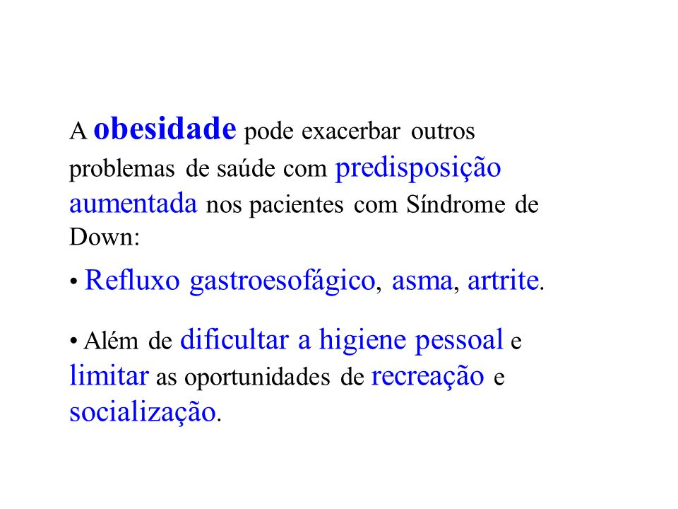 A obesidade pode exacerbar outros problemas de saúde com predisposição aumentada nos pacientes com Síndrome de Down: Refluxo gastroesofágico, asma, ar