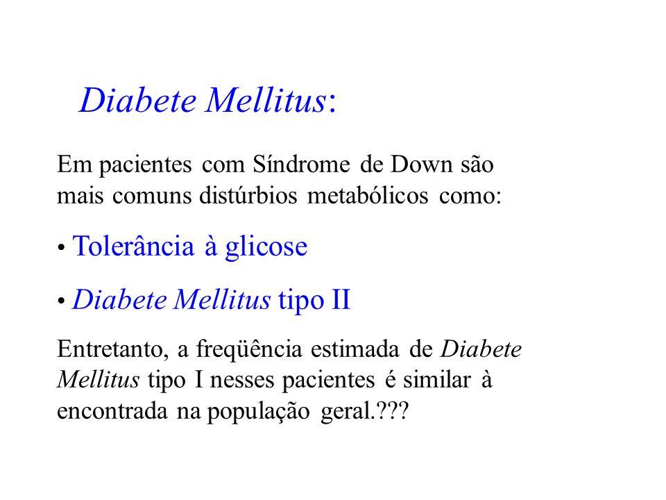 Diabete Mellitus: Em pacientes com Síndrome de Down são mais comuns distúrbios metabólicos como: Tolerância à glicose Diabete Mellitus tipo II Entreta