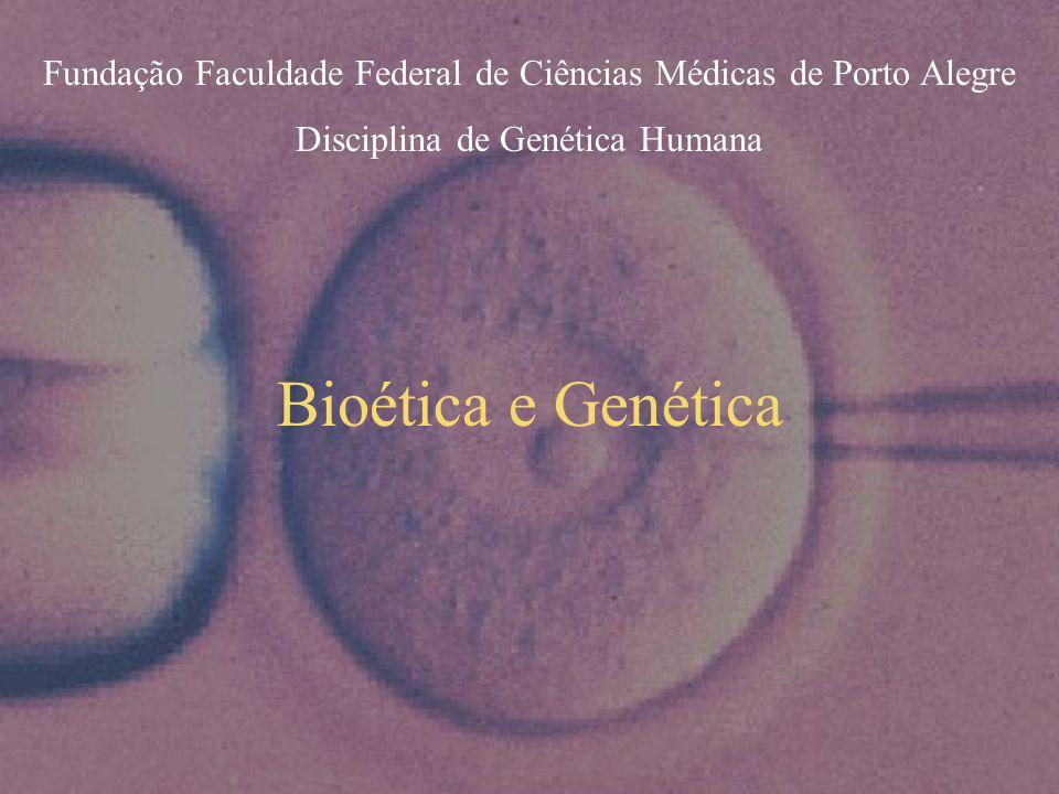 Bioética e Genética Fundação Faculdade Federal de Ciências Médicas de Porto Alegre Disciplina de Genética Humana