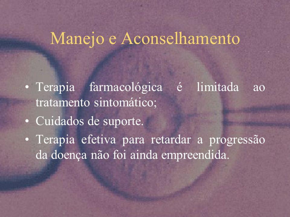 Manejo e Aconselhamento Terapia farmacológica é limitada ao tratamento sintomático; Cuidados de suporte. Terapia efetiva para retardar a progressão da