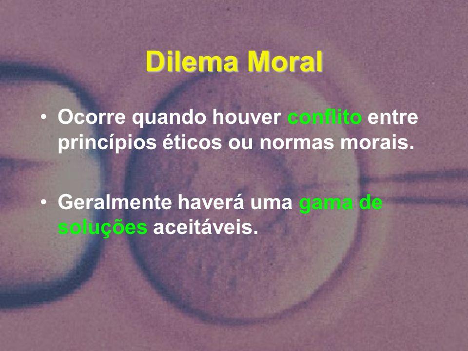 Dilema Moral Ocorre quando houver conflito entre princípios éticos ou normas morais. Geralmente haverá uma gama de soluções aceitáveis.