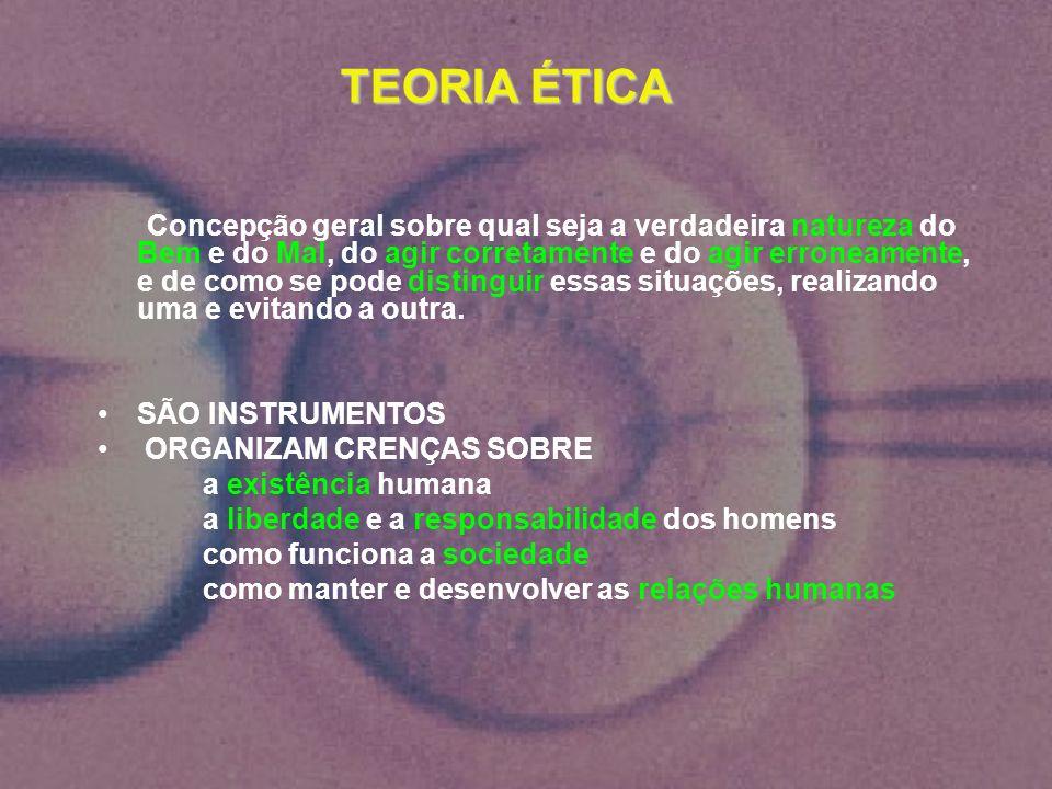 TEORIA ÉTICA TEORIA ÉTICA Concepção geral sobre qual seja a verdadeira natureza do Bem e do Mal, do agir corretamente e do agir erroneamente, e de com