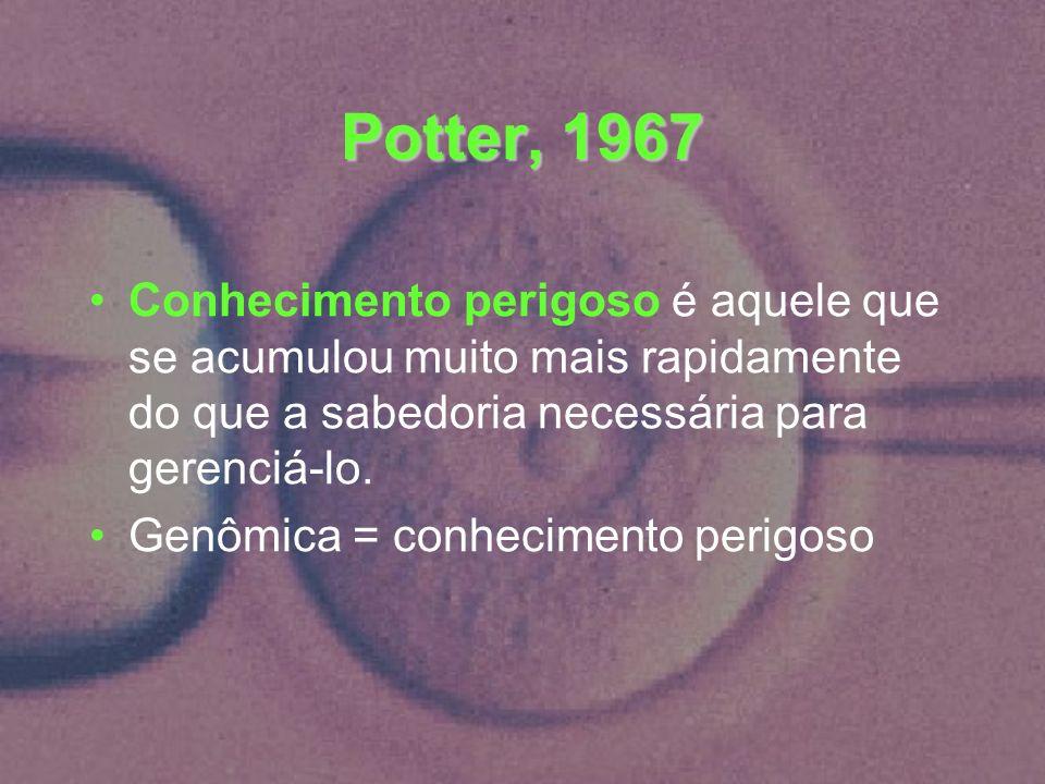 Potter, 1967 Conhecimento perigoso é aquele que se acumulou muito mais rapidamente do que a sabedoria necessária para gerenciá-lo. Genômica = conhecim