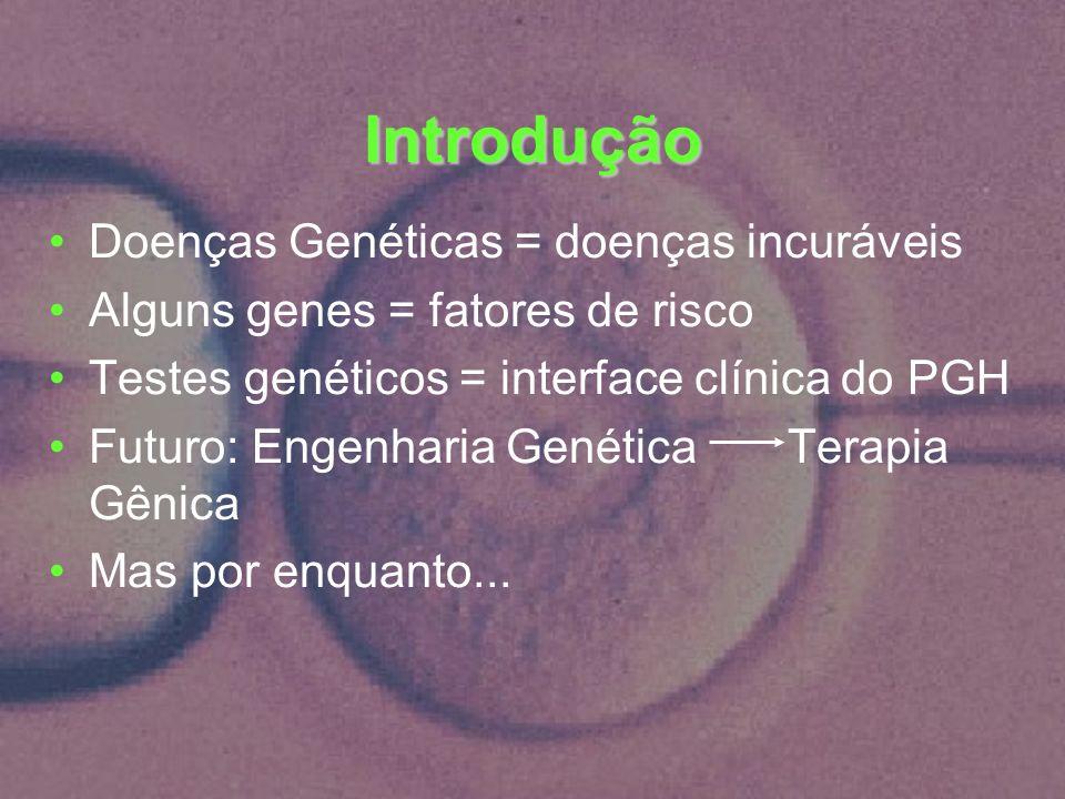 Introdução Doenças Genéticas = doenças incuráveis Alguns genes = fatores de risco Testes genéticos = interface clínica do PGH Futuro: Engenharia Genét