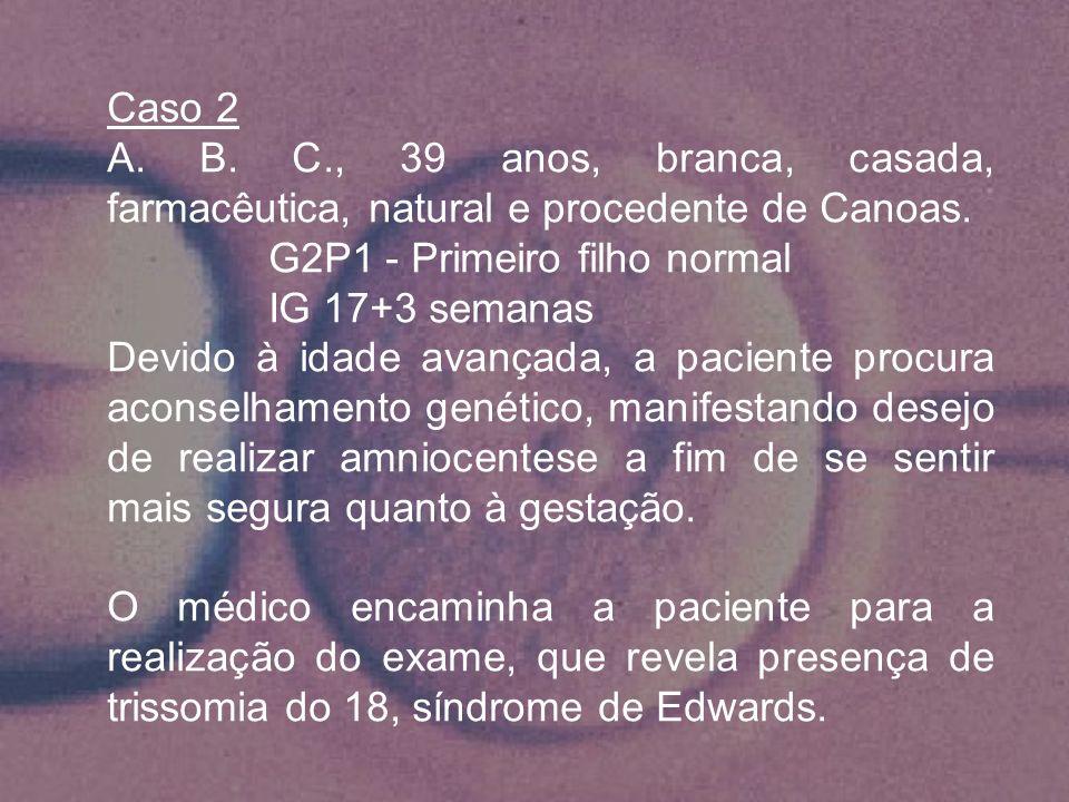 Caso 2 A. B. C., 39 anos, branca, casada, farmacêutica, natural e procedente de Canoas. G2P1 - Primeiro filho normal IG 17+3 semanas Devido à idade av