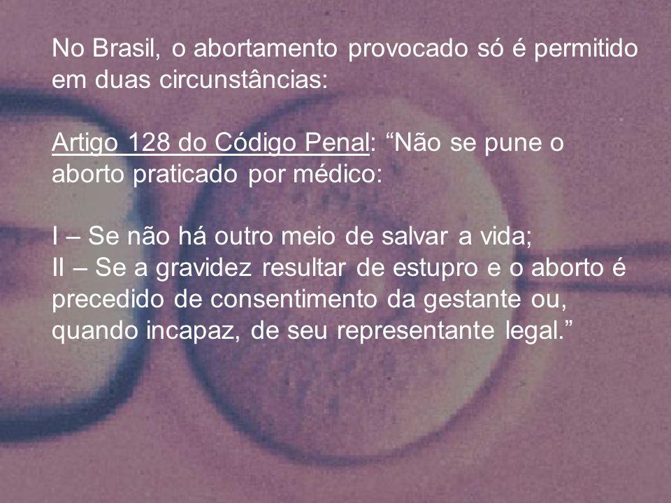 No Brasil, o abortamento provocado só é permitido em duas circunstâncias: Artigo 128 do Código Penal: Não se pune o aborto praticado por médico: I – S