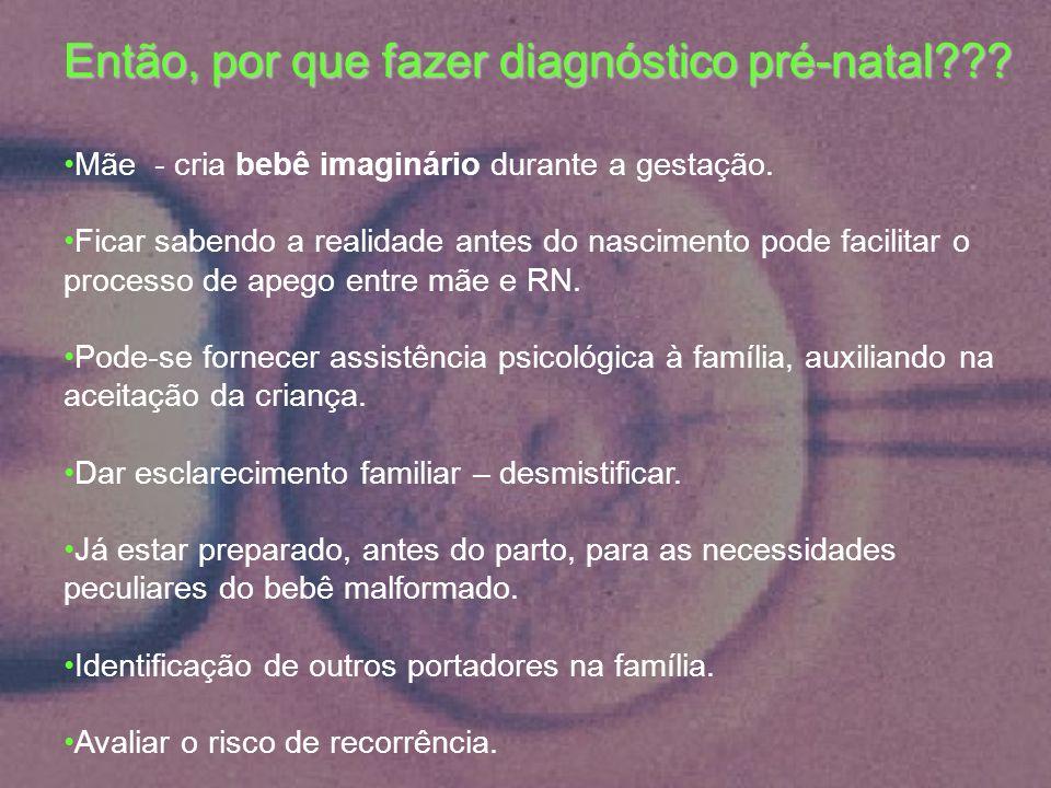 Então, por que fazer diagnóstico pré-natal??? Mãe - cria bebê imaginário durante a gestação. Ficar sabendo a realidade antes do nascimento pode facili