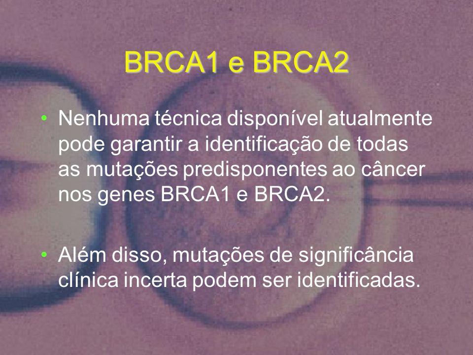 BRCA1 e BRCA2 Nenhuma técnica disponível atualmente pode garantir a identificação de todas as mutações predisponentes ao câncer nos genes BRCA1 e BRCA