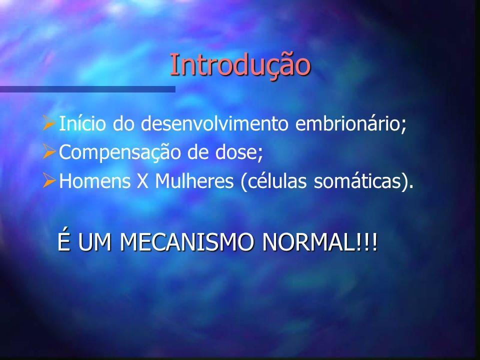 Início do desenvolvimento embrionário; Compensação de dose; Homens X Mulheres (células somáticas). Introdução É UM MECANISMO NORMAL!!!