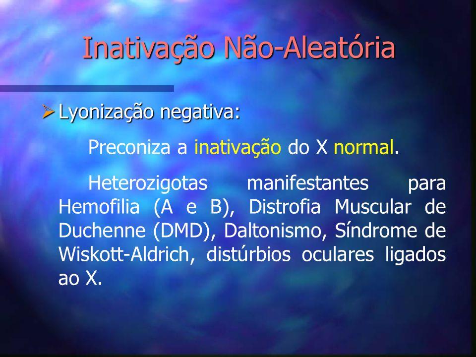 Lyonização negativa: Lyonização negativa: Preconiza a inativação do X normal. Heterozigotas manifestantes para Hemofilia (A e B), Distrofia Muscular d