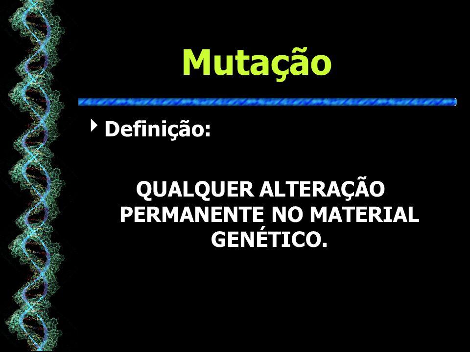 Mutação Definição: QUALQUER ALTERAÇÃO PERMANENTE NO MATERIAL GENÉTICO.