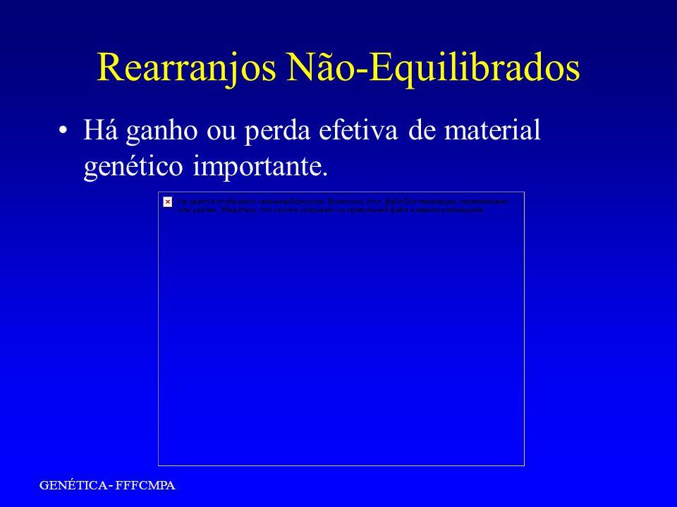 GENÉTICA - FFFCMPA Rearranjos Equilibrados Não há ganho ou perda efetiva de material genético, apenas reorganização.