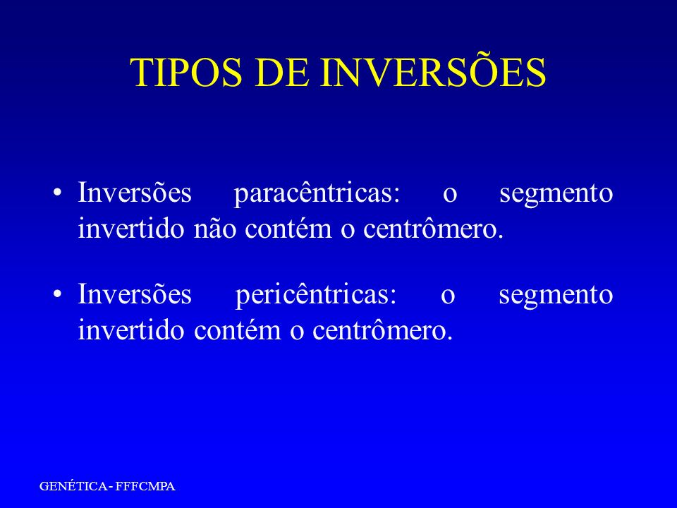 GENÉTICA - FFFCMPA TIPOS DE INVERSÕES Inversões paracêntricas: o segmento invertido não contém o centrômero. Inversões pericêntricas: o segmento inver