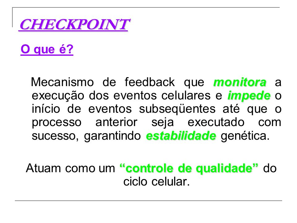 Tipos de Checkpoint Checkpoint de dano do DNA (G1, S, G2 e M) Checkpoint de replicação do DNA (S) Checkpoint do fuso mitótico