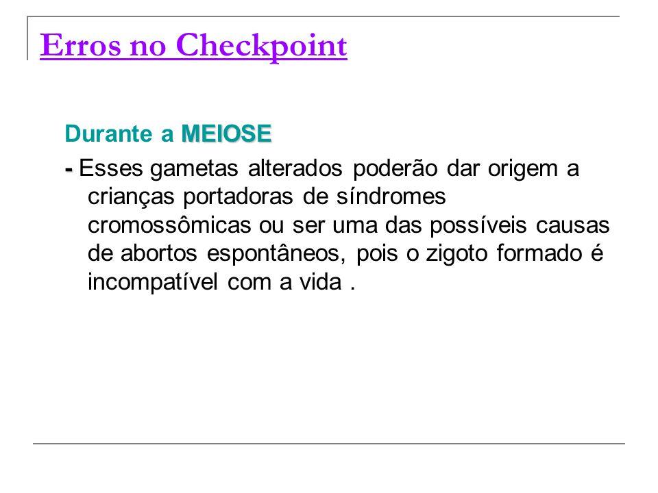 Erros no Checkpoint MEIOSE Durante a MEIOSE - - Esses gametas alterados poderão dar origem a crianças portadoras de síndromes cromossômicas ou ser uma