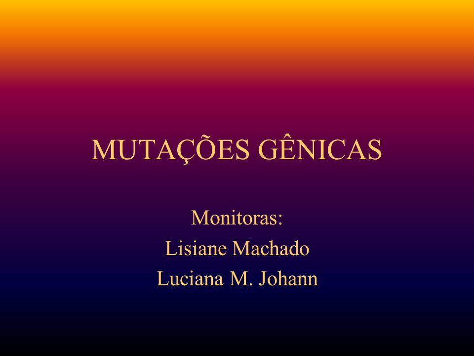 MUTAÇÕES GÊNICAS Monitoras: Lisiane Machado Luciana M. Johann