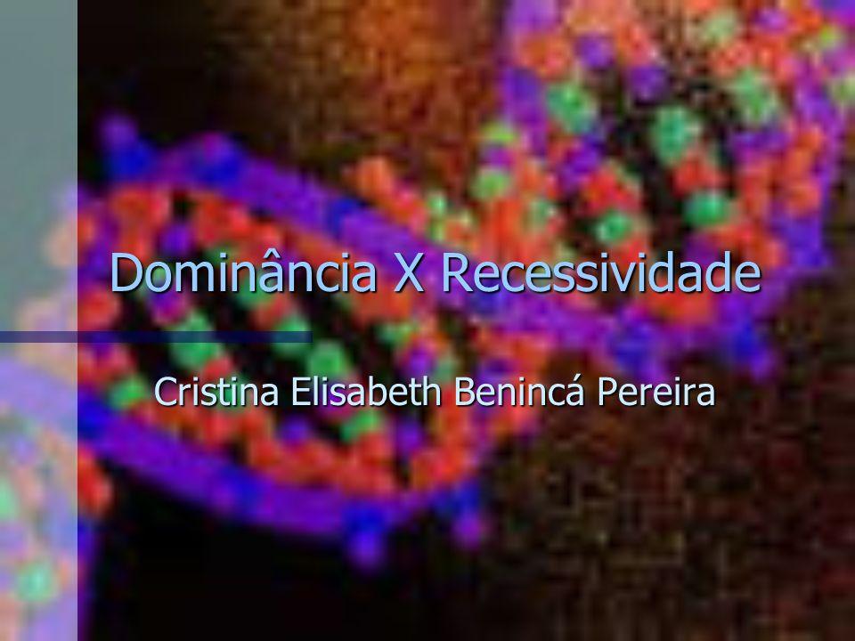 Dominância X Recessividade Cristina Elisabeth Benincá Pereira