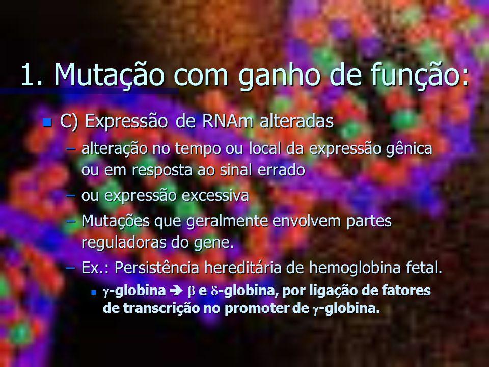 1. Mutação com ganho de função: n C) Expressão de RNAm alteradas –alteração no tempo ou local da expressão gênica ou em resposta ao sinal errado –ou e