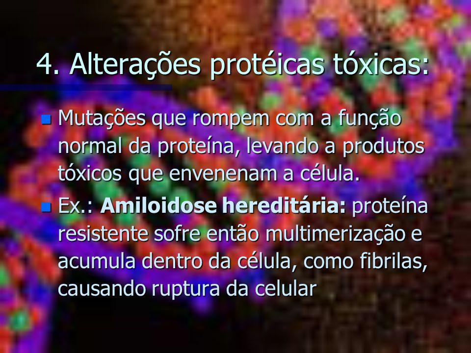 4. Alterações protéicas tóxicas: n Mutações que rompem com a função normal da proteína, levando a produtos tóxicos que envenenam a célula. n Ex.: Amil
