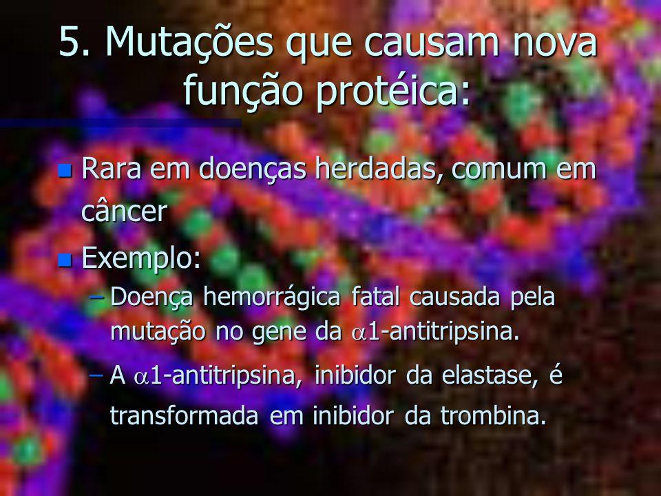 5. Mutações que causam nova função protéica: n Rara em doenças herdadas, comum em câncer n Exemplo: –Doença hemorrágica fatal causada pela mutação no