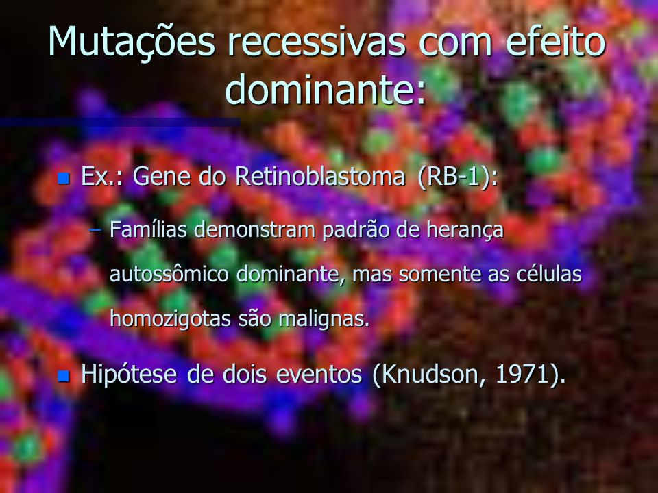 Mutações recessivas com efeito dominante: n Ex.: Gene do Retinoblastoma (RB-1): –Famílias demonstram padrão de herança autossômico dominante, mas some