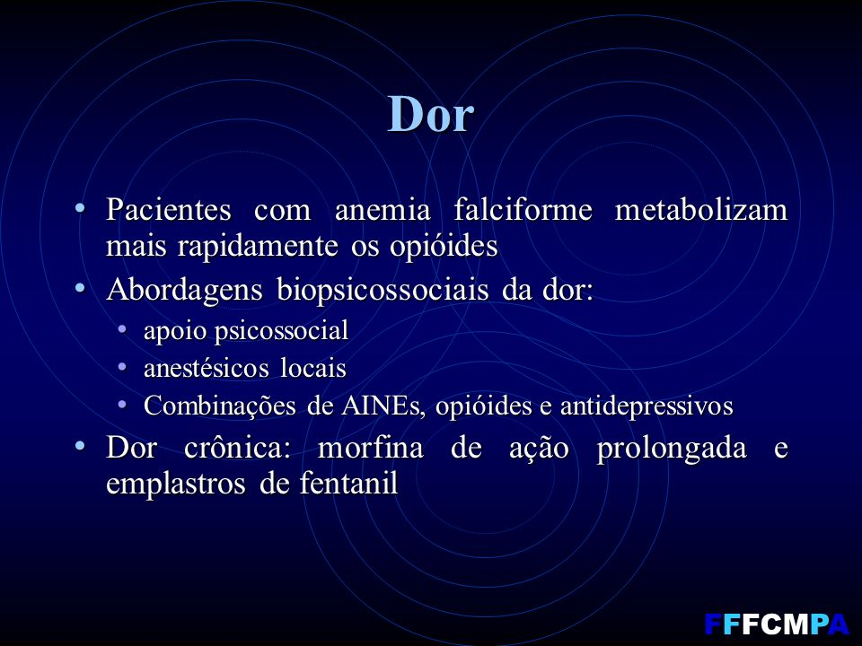 Dor Pacientes com anemia falciforme metabolizam mais rapidamente os opióides Pacientes com anemia falciforme metabolizam mais rapidamente os opióides Abordagens biopsicossociais da dor: Abordagens biopsicossociais da dor: apoio psicossocial apoio psicossocial anestésicos locais anestésicos locais Combinações de AINEs, opióides e antidepressivos Combinações de AINEs, opióides e antidepressivos Dor crônica: morfina de ação prolongada e emplastros de fentanil Dor crônica: morfina de ação prolongada e emplastros de fentanil FFFCMPA