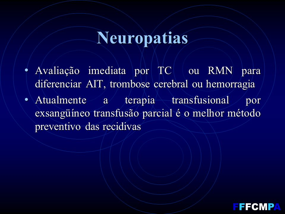 Neuropatias Avaliação imediata por TC ou RMN para diferenciar AIT, trombose cerebral ou hemorragia Avaliação imediata por TC ou RMN para diferenciar AIT, trombose cerebral ou hemorragia Atualmente a terapia transfusional por exsangüíneo transfusão parcial é o melhor método preventivo das recidivas Atualmente a terapia transfusional por exsangüíneo transfusão parcial é o melhor método preventivo das recidivas FFFCMPA