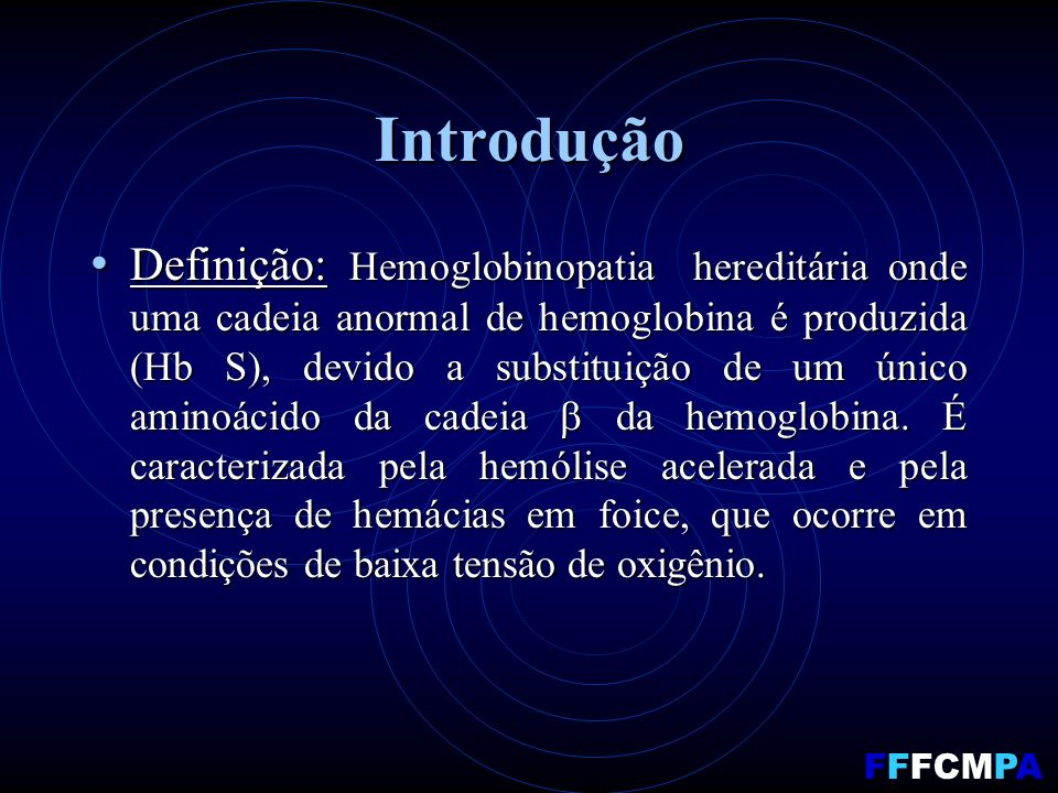 Introdução Definição: Hemoglobinopatia hereditária onde uma cadeia anormal de hemoglobina é produzida (Hb S), devido a substituição de um único aminoácido da cadeia da hemoglobina.