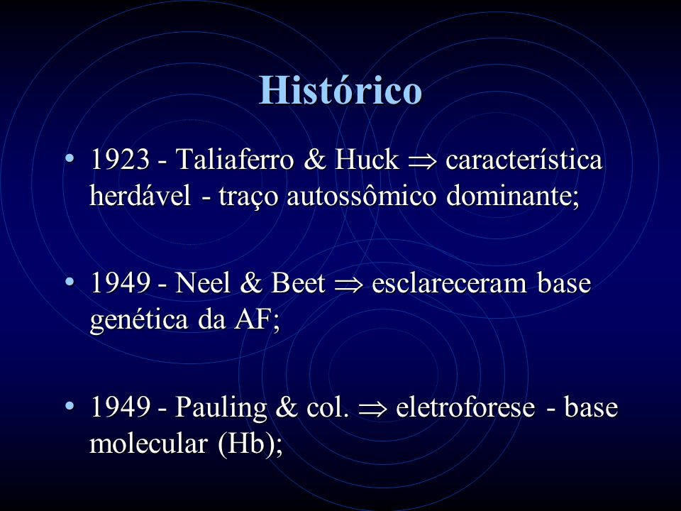 Histórico 1923 - Taliaferro & Huck característica herdável - traço autossômico dominante; 1923 - Taliaferro & Huck característica herdável - traço autossômico dominante; 1949 - Neel & Beet esclareceram base genética da AF; 1949 - Neel & Beet esclareceram base genética da AF; 1949 - Pauling & col.