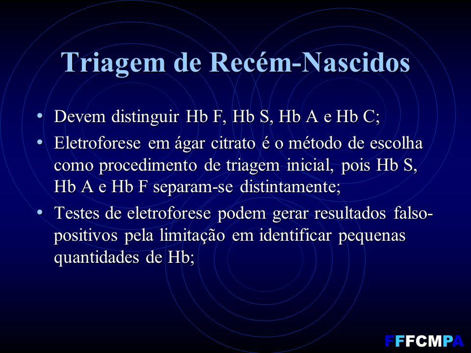 Triagem de Recém-Nascidos Devem distinguir Hb F, Hb S, Hb A e Hb C; Devem distinguir Hb F, Hb S, Hb A e Hb C; Eletroforese em ágar citrato é o método de escolha como procedimento de triagem inicial, pois Hb S, Hb A e Hb F separam-se distintamente; Eletroforese em ágar citrato é o método de escolha como procedimento de triagem inicial, pois Hb S, Hb A e Hb F separam-se distintamente; Testes de eletroforese podem gerar resultados falso- positivos pela limitação em identificar pequenas quantidades de Hb; Testes de eletroforese podem gerar resultados falso- positivos pela limitação em identificar pequenas quantidades de Hb; FFFCMPA