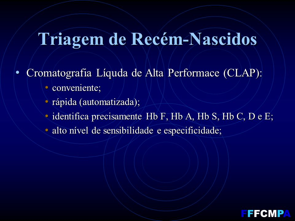 Triagem de Recém-Nascidos Cromatografia Líquda de Alta Performace (CLAP): Cromatografia Líquda de Alta Performace (CLAP): conveniente; conveniente; rápida (automatizada); rápida (automatizada); identifica precisamente Hb F, Hb A, Hb S, Hb C, D e E; identifica precisamente Hb F, Hb A, Hb S, Hb C, D e E; alto nível de sensibilidade e especificidade; alto nível de sensibilidade e especificidade; FFFCMPA