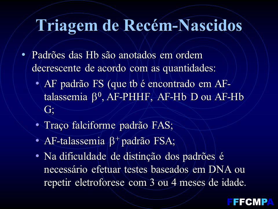Triagem de Recém-Nascidos Padrões das Hb são anotados em ordem decrescente de acordo com as quantidades: Padrões das Hb são anotados em ordem decrescente de acordo com as quantidades: AF padrão FS (que tb é encontrado em AF- talassemia 0, AF-PHHF, AF-Hb D ou AF-Hb G; AF padrão FS (que tb é encontrado em AF- talassemia 0, AF-PHHF, AF-Hb D ou AF-Hb G; Traço falciforme padrão FAS; Traço falciforme padrão FAS; AF-talassemia + padrão FSA; AF-talassemia + padrão FSA; Na dificuldade de distinção dos padrões é necessário efetuar testes baseados em DNA ou repetir eletroforese com 3 ou 4 meses de idade.