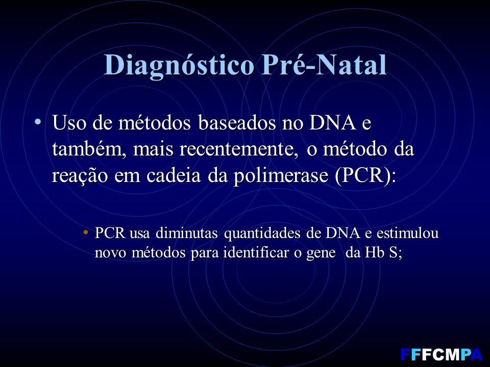 Diagnóstico Pré-Natal Uso de métodos baseados no DNA e também, mais recentemente, o método da reação em cadeia da polimerase (PCR): Uso de métodos baseados no DNA e também, mais recentemente, o método da reação em cadeia da polimerase (PCR): PCR usa diminutas quantidades de DNA e estimulou novo métodos para identificar o gene da Hb S; PCR usa diminutas quantidades de DNA e estimulou novo métodos para identificar o gene da Hb S; FFFCMPA