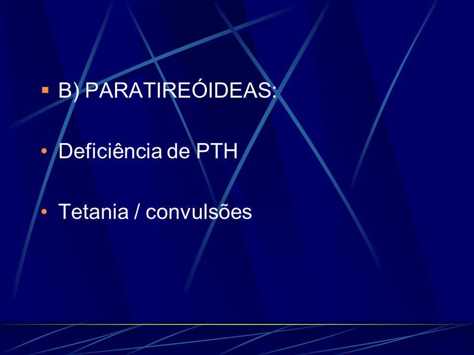 B) PARATIREÓIDEAS: Deficiência de PTH Tetania / convulsões
