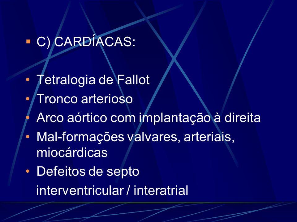 C) CARDÍACAS: Tetralogia de Fallot Tronco arterioso Arco aórtico com implantação à direita Mal-formações valvares, arteriais, miocárdicas Defeitos de