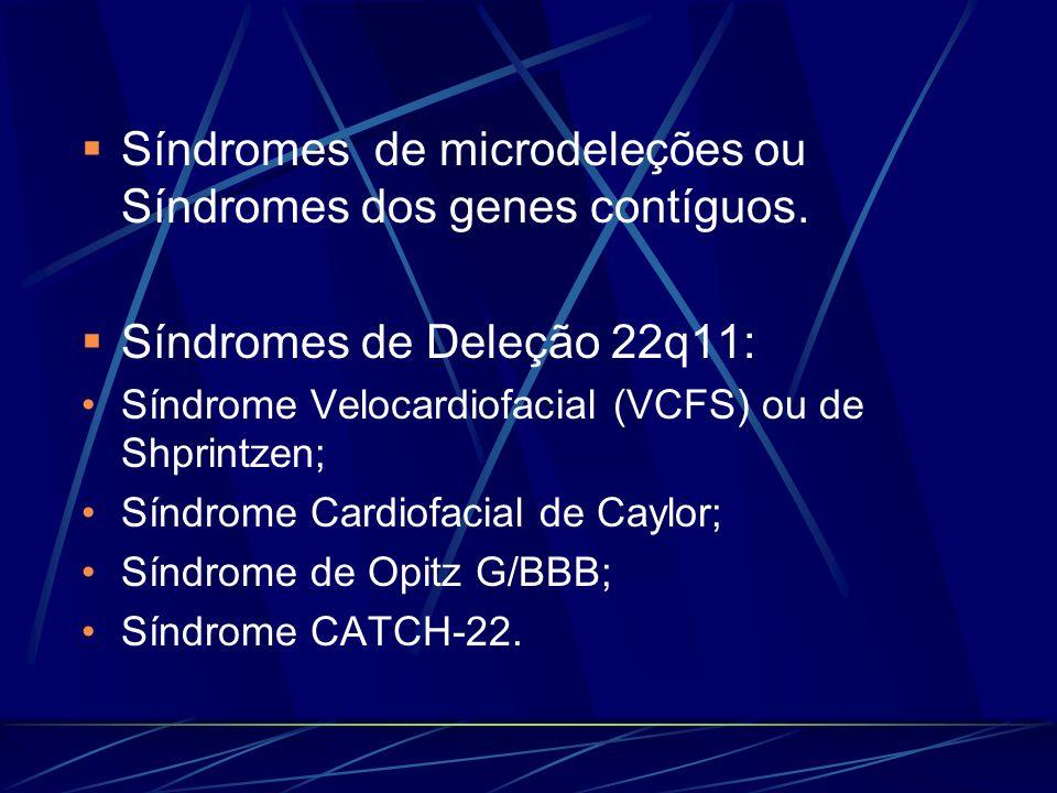 Síndromes de microdeleções ou Síndromes dos genes contíguos. Síndromes de Deleção 22q11: Síndrome Velocardiofacial (VCFS) ou de Shprintzen; Síndrome C