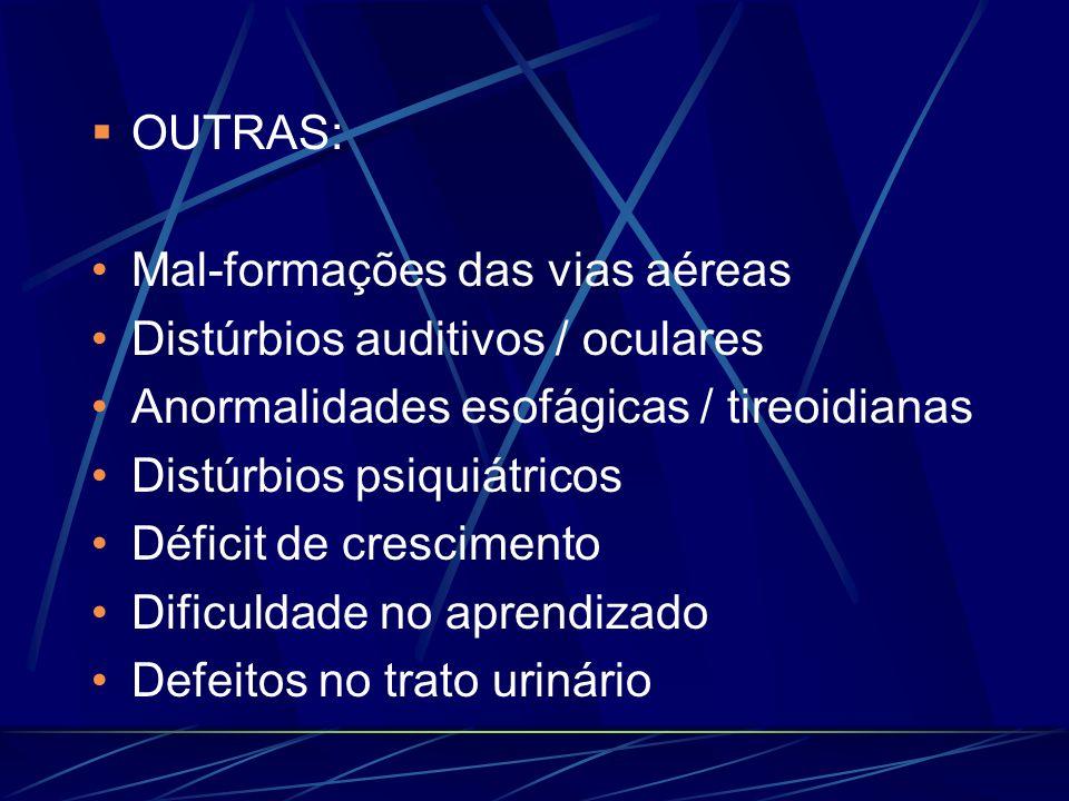 OUTRAS: Mal-formações das vias aéreas Distúrbios auditivos / oculares Anormalidades esofágicas / tireoidianas Distúrbios psiquiátricos Déficit de cres