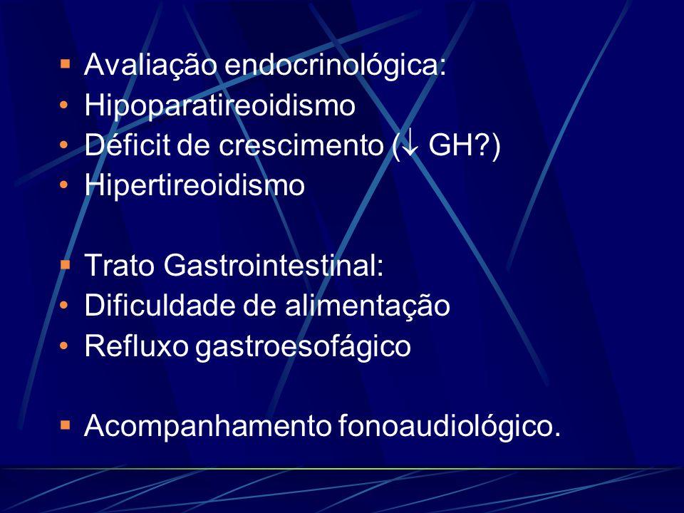 Avaliação endocrinológica: Hipoparatireoidismo Déficit de crescimento ( GH?) Hipertireoidismo Trato Gastrointestinal: Dificuldade de alimentação Reflu