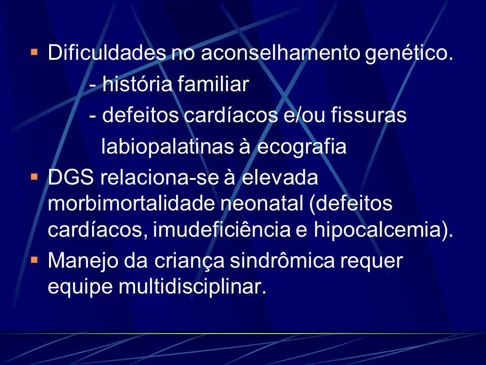 Dificuldades no aconselhamento genético. - história familiar - defeitos cardíacos e/ou fissuras labiopalatinas à ecografia DGS relaciona-se à elevada