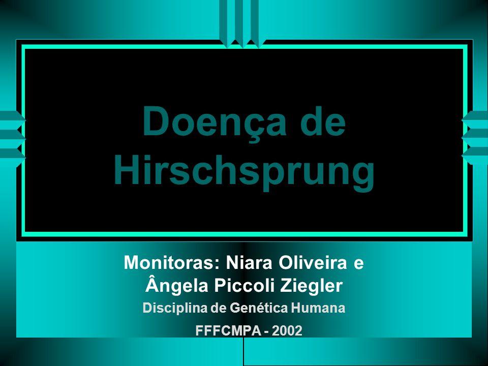 Doença de Hirschsprung Monitoras: Niara Oliveira e Ângela Piccoli Ziegler Disciplina de Genética Humana FFFCMPA - 2002