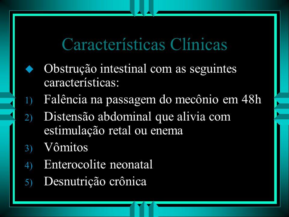 Características Clínicas u Obstrução intestinal com as seguintes características: 1) Falência na passagem do mecônio em 48h 2) Distensão abdominal que